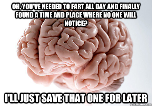 oh youve needed to fart all day and finally found a time a - Scumbag Brain