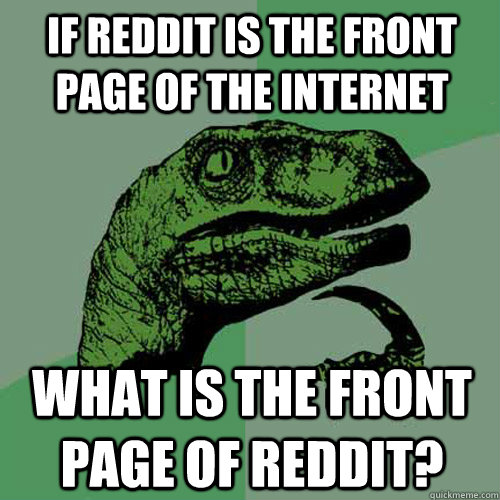 if reddit is the front page of the internet what is the fron - Philosoraptor
