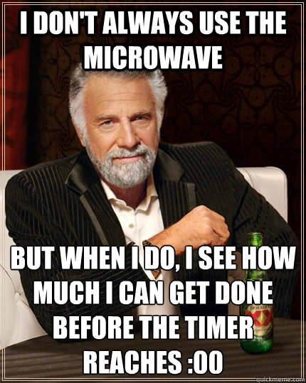 i dont always use the microwave but when i do i see how mu - The Most Interesting Man In The World