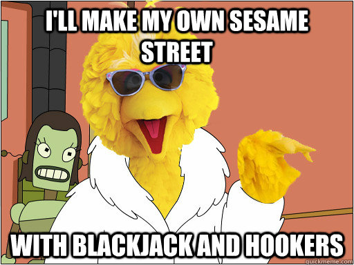 ill make my own sesame street with blackjack and hookers - If it ever comes down to it.