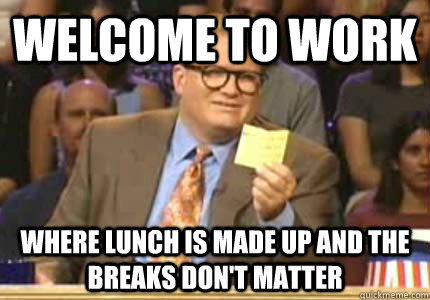 welcome to work where lunch is made up and the breaks dont  - Whose Line