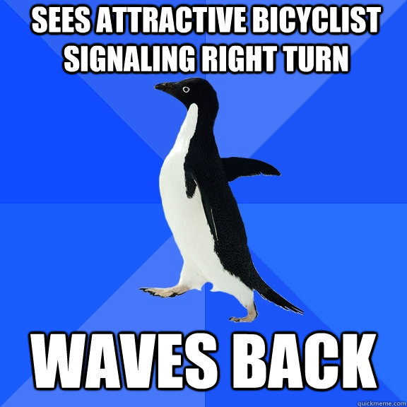sees attractive bicyclist signaling right turn waves back - Socially Awkward Penguin