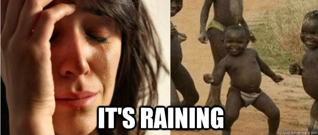 its raining - First world problem third world success