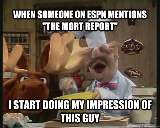 when someone on espn mentions the mort report i start doin -