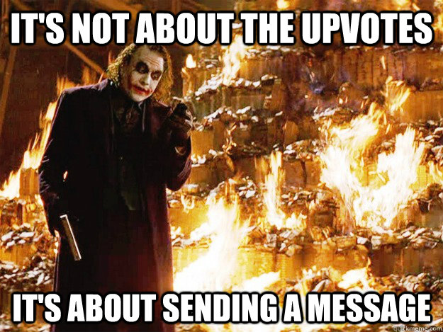 its not about the upvotes its about sending a message - Jokers Messages