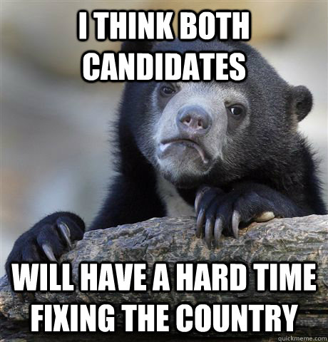 i think both candidates will have a hard time fixing the co - Confession Bear
