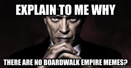 explain to me why there are no boardwalk empire memes -