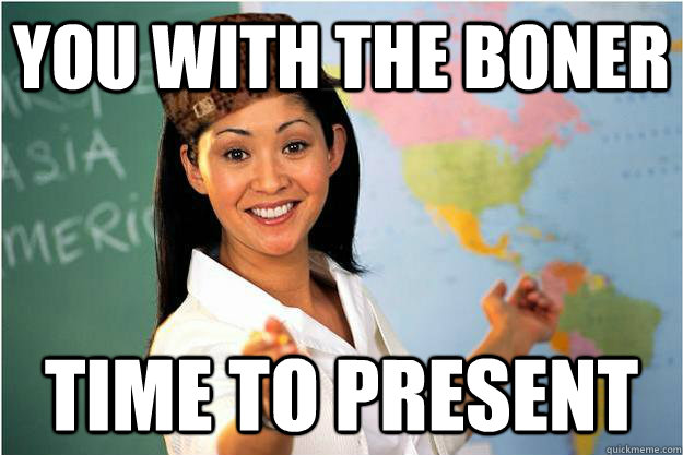 you with the boner time to present  - Scumbag Teacher