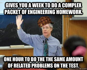 gives you a week to do a complex packet of engineering homew - Scumbag Professor