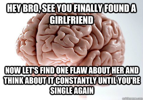 hey bro see you finally found a girlfriend now lets find o - Scumbag Brain
