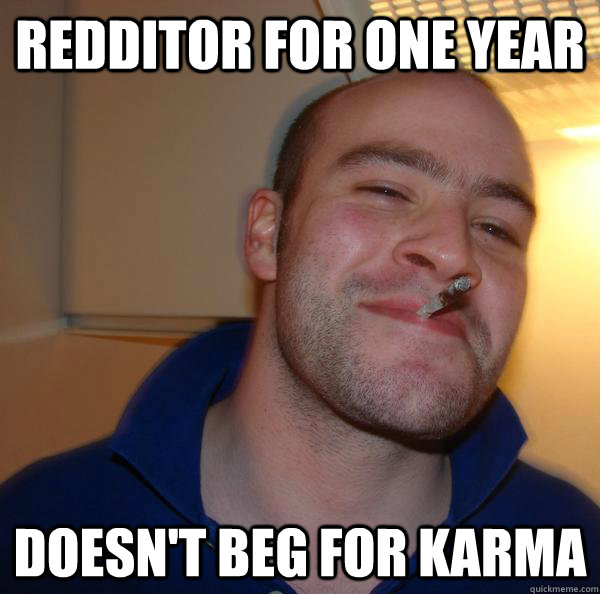 redditor for one year doesnt beg for karma - Good Guy Greg