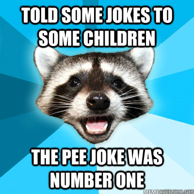 told some jokes to some children the pee joke was number one - Lame Pun Coon