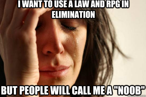 i want to use a law and rpg in elimination but people will c - First World Problems