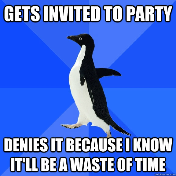 gets invited to party denies it because i know itll be a wa - Socially Awkward Penguin