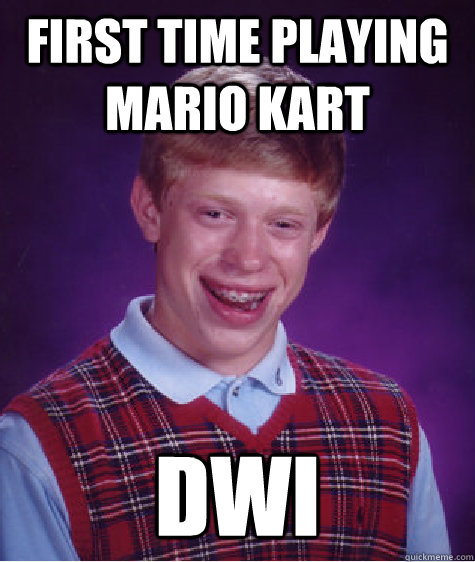 first time playing mario kart dwi - Bad Luck Brian