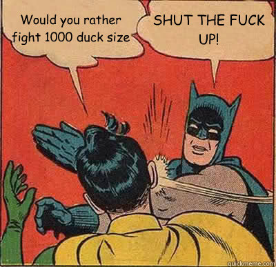 would you rather fight 1000 duck size shut the fuck up - Batman Slapping Robin