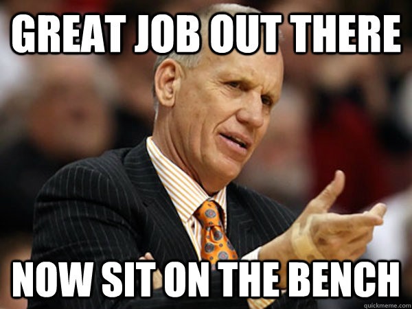great job out there now sit on the bench -