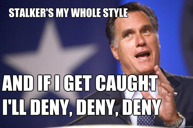 stalkers my whole style and if i get caught ill deny den - Mitt Romney