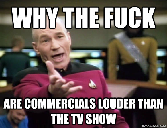 why the fuck are commercials louder than the tv show - Annoyed Picard HD