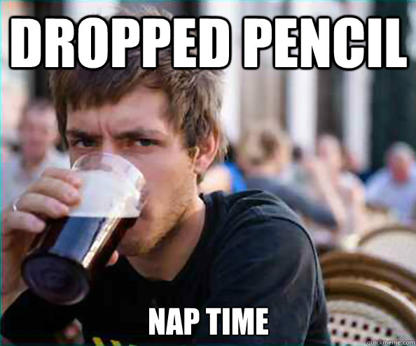 dropped pencil nap time - Lazy College Senior