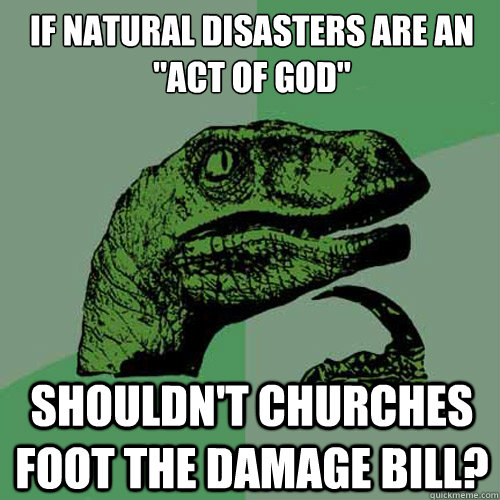 if natural disasters are an act of god shouldnt churches  - Philosoraptor