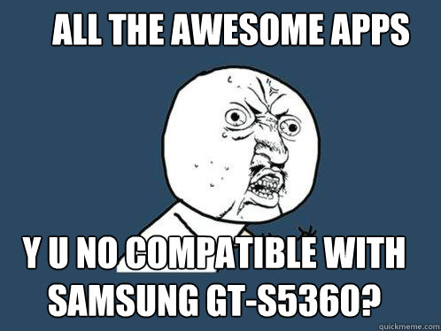 all the awesome apps y u no compatible with samsung gts5360 - Y U No