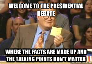 welcome to the presidential debate where the facts are made  - Drew Carey