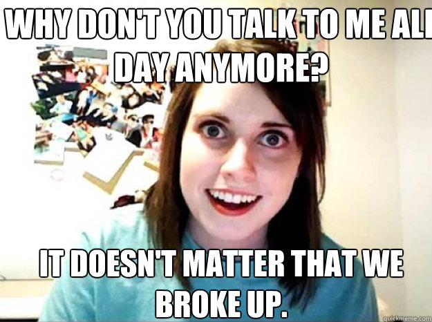 why dont you talk to me all day anymore it doesnt matter  - overly attached gf