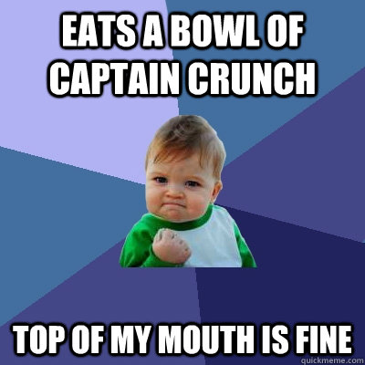 eats a bowl of captain crunch top of my mouth is fine - Success Kid
