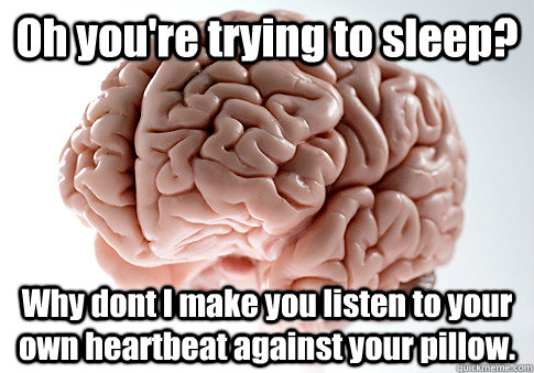 oh youre trying to sleep why dont i make you listen to you - Scumbag Brain