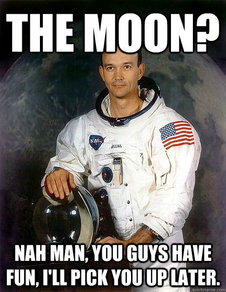 the moon nah man you guys have fun ill pick you up later - Michael Collins - Outer spaces first DD