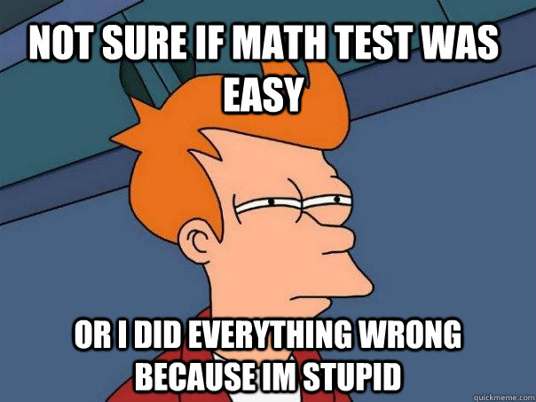 not sure if math test was easy or i did everything wrong bec - Futurama Fry