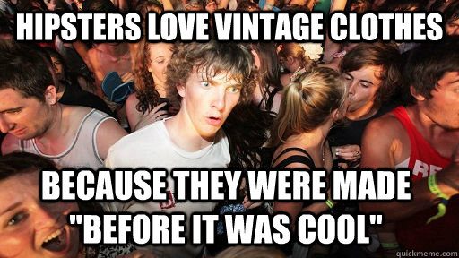 hipsters love vintage clothes because they were made before - Sudden Clarity Clarence