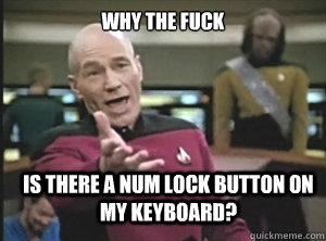 why the fuck is there a num lock button on my keyboard - Annoyed Picard