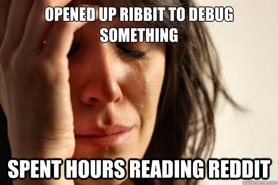 opened up ribbit to debug something spent hours reading redd - First World Problems