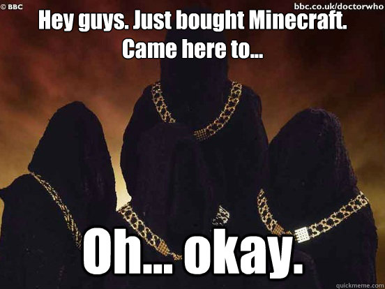 hey guys just bought minecraft came here to oh okay - doctor who Adherents of the Repeated Meme