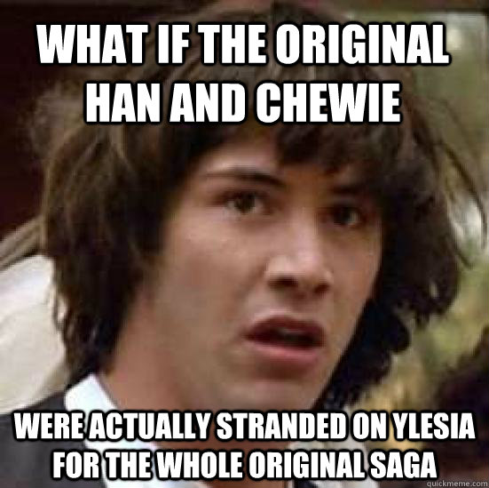 what if the original han and chewie were actually stranded o - conspiracy keanu