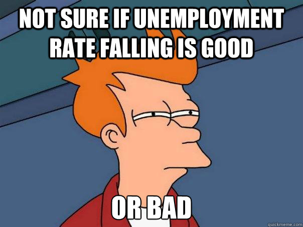 not sure if unemployment rate falling is good or bad - Futurama Fry