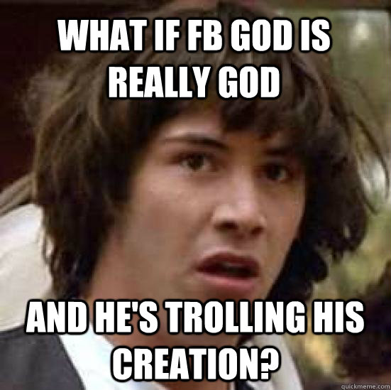 what if fb god is really god and hes trolling his creation - conspiracy keanu