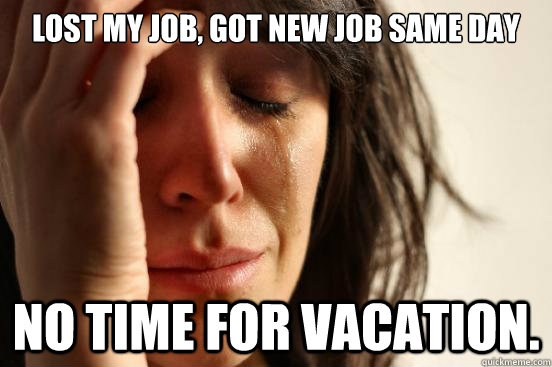 lost my job got new job same day no time for vacation - First World Problems