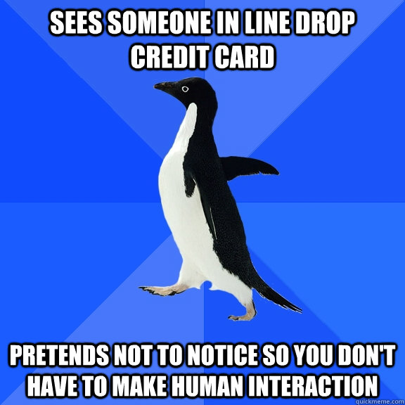 sees someone in line drop credit card pretends not to notice - Socially Awkward Penguin