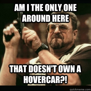 am i the only one around here that doesnt own a hovercar - AM I THE ONLY ONE AROUND HERE