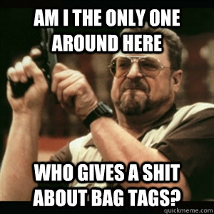 am i the only one around here who gives a shit about bag tag - Am I The Only One Round Here