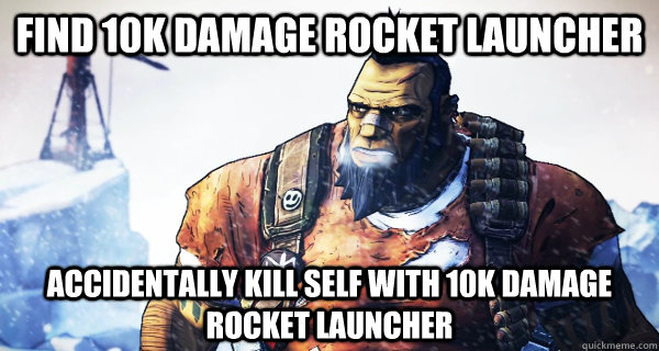 find 10k damage rocket launcher accidentally kill self with  - Borderlands Problems