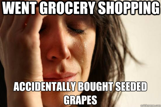 went grocery shopping accidentally bought seeded grapes - First World Problems