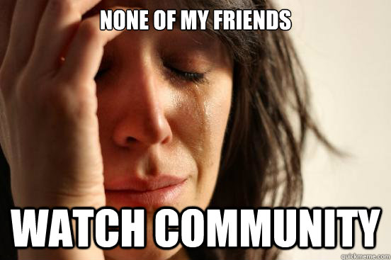 none of my friends watch community - First World Problems