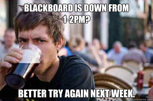 blackboard is down from 12pm better try again next week - Lazy Senior