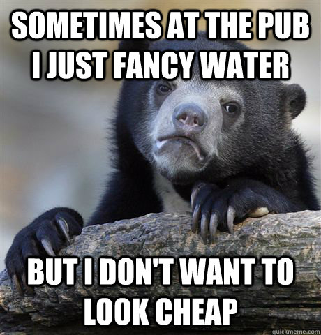 sometimes at the pub i just fancy water but i dont want to  - Confession Bear