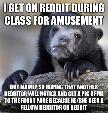 I get on reddit during class for amusement Bu - Confession Bear