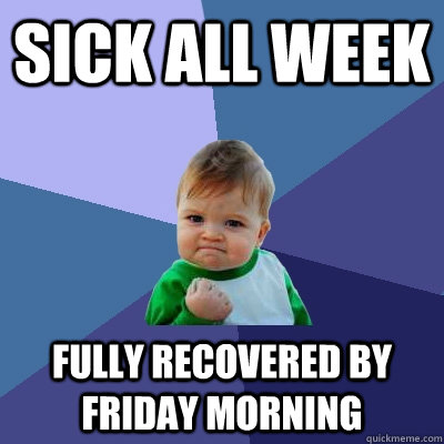 sick all week fully recovered by friday morning - Success Kid